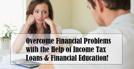 Overcome financial problems with the help of income tax loans and financial education